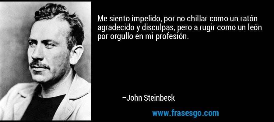 Me siento impelido, por no chillar como un ratón agradecido y disculpas, pero a rugir como un león por orgullo en mi profesión. – John Steinbeck