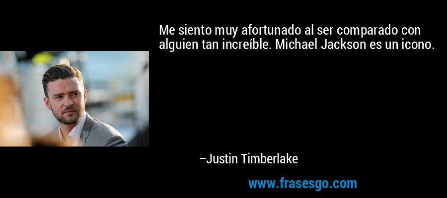 Me siento muy afortunado al ser comparado con alguien tan increíble. Michael Jackson es un icono. – Justin Timberlake