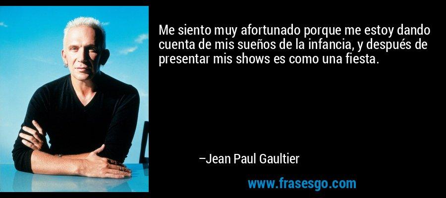 Me siento muy afortunado porque me estoy dando cuenta de mis sueños de la infancia, y después de presentar mis shows es como una fiesta. – Jean Paul Gaultier