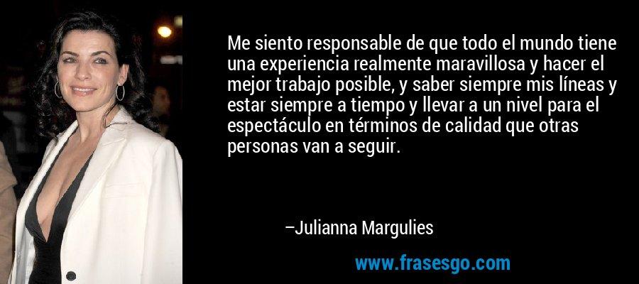 Me siento responsable de que todo el mundo tiene una experiencia realmente maravillosa y hacer el mejor trabajo posible, y saber siempre mis líneas y estar siempre a tiempo y llevar a un nivel para el espectáculo en términos de calidad que otras personas van a seguir. – Julianna Margulies