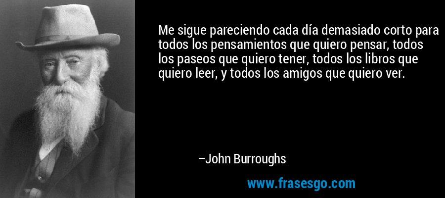 Me sigue pareciendo cada día demasiado corto para todos los pensamientos que quiero pensar, todos los paseos que quiero tener, todos los libros que quiero leer, y todos los amigos que quiero ver. – John Burroughs