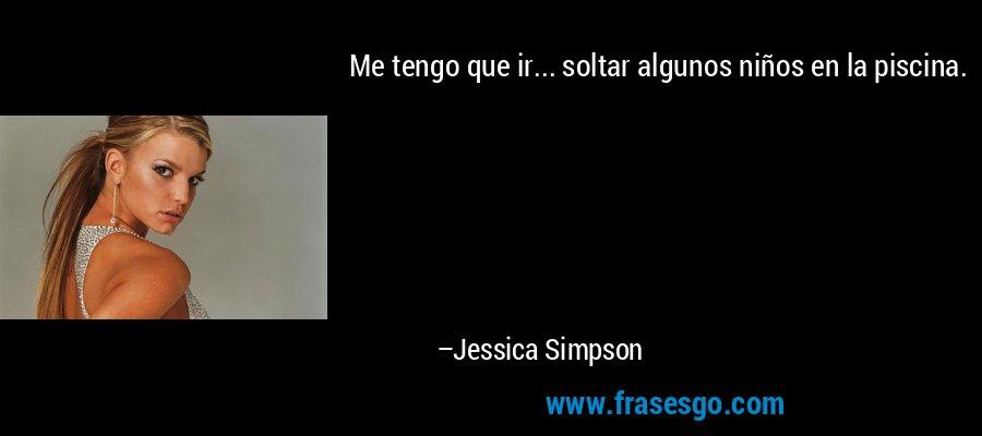 Me tengo que ir... soltar algunos niños en la piscina. – Jessica Simpson