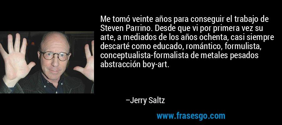 Me tomó veinte años para conseguir el trabajo de Steven Parrino. Desde que vi por primera vez su arte, a mediados de los años ochenta, casi siempre descarté como educado, romántico, formulista, conceptualista-formalista de metales pesados abstracción boy-art. – Jerry Saltz