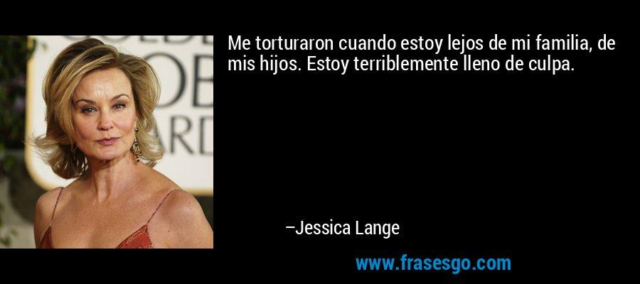 Me torturaron cuando estoy lejos de mi familia, de mis hijos. Estoy terriblemente lleno de culpa. – Jessica Lange