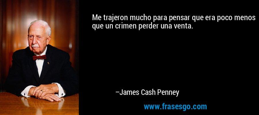 Me trajeron mucho para pensar que era poco menos que un crimen perder una venta. – James Cash Penney