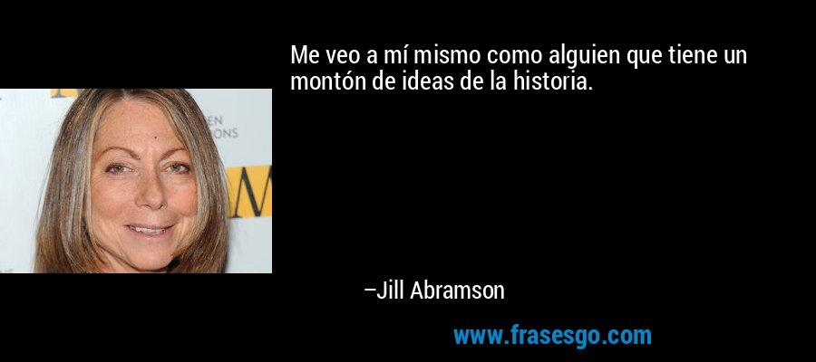 Me veo a mí mismo como alguien que tiene un montón de ideas de la historia. – Jill Abramson