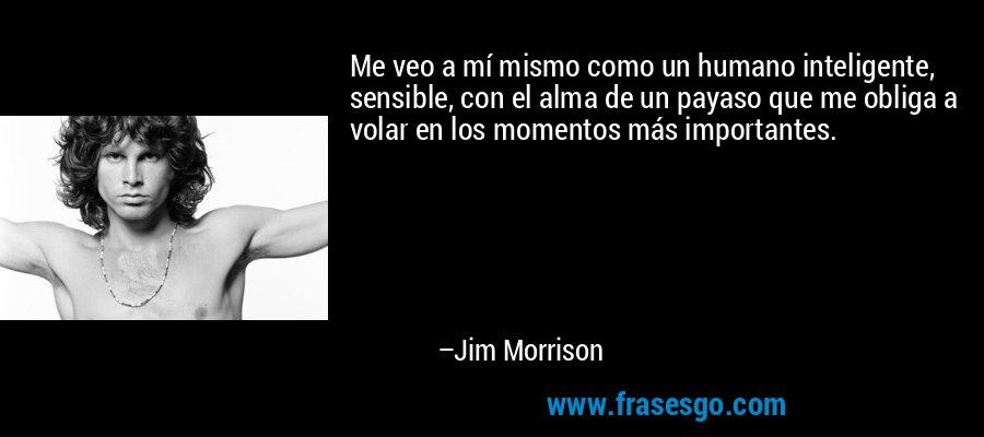 Me veo a mí mismo como un humano inteligente, sensible, con el alma de un payaso que me obliga a volar en los momentos más importantes. – Jim Morrison