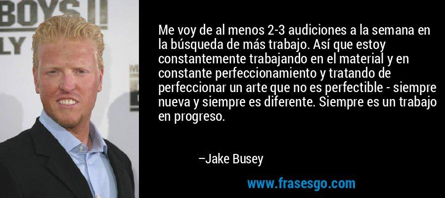 Me voy de al menos 2-3 audiciones a la semana en la búsqueda de más trabajo. Así que estoy constantemente trabajando en el material y en constante perfeccionamiento y tratando de perfeccionar un arte que no es perfectible - siempre nueva y siempre es diferente. Siempre es un trabajo en progreso. – Jake Busey