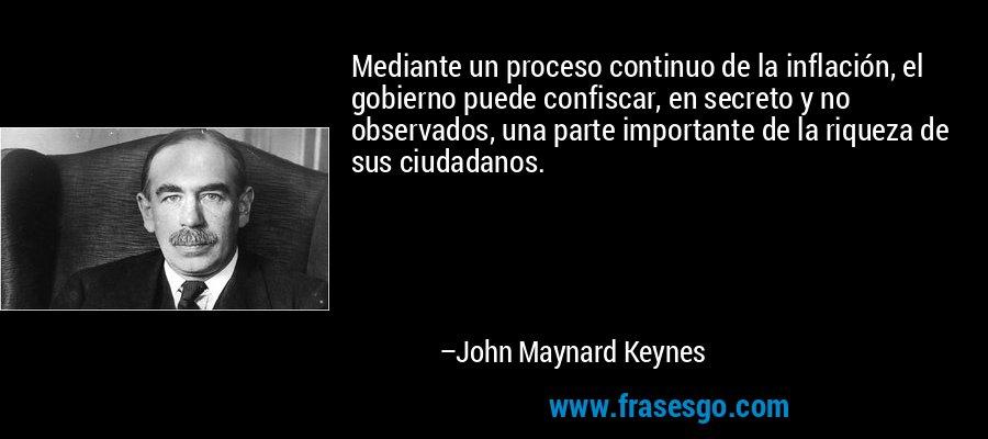 Mediante un proceso continuo de la inflación, el gobierno puede confiscar, en secreto y no observados, una parte importante de la riqueza de sus ciudadanos. – John Maynard Keynes
