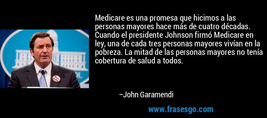Medicare es una promesa que hicimos a las personas mayores hace más de cuatro décadas. Cuando el presidente Johnson firmó Medicare en ley, una de cada tres personas mayores vivían en la pobreza. La mitad de las personas mayores no tenía cobertura de salud a todos. – John Garamendi