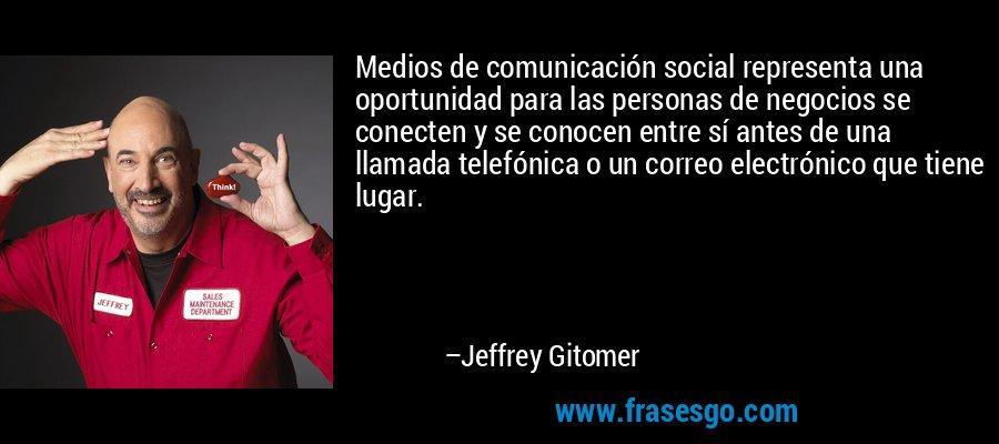 Medios de comunicación social representa una oportunidad para las personas de negocios se conecten y se conocen entre sí antes de una llamada telefónica o un correo electrónico que tiene lugar. – Jeffrey Gitomer