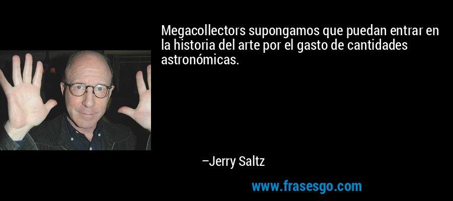 Megacollectors supongamos que puedan entrar en la historia del arte por el gasto de cantidades astronómicas. – Jerry Saltz