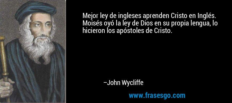Mejor ley de ingleses aprenden Cristo en Inglés. Moisés oyó la ley de Dios en su propia lengua, lo hicieron los apóstoles de Cristo. – John Wycliffe