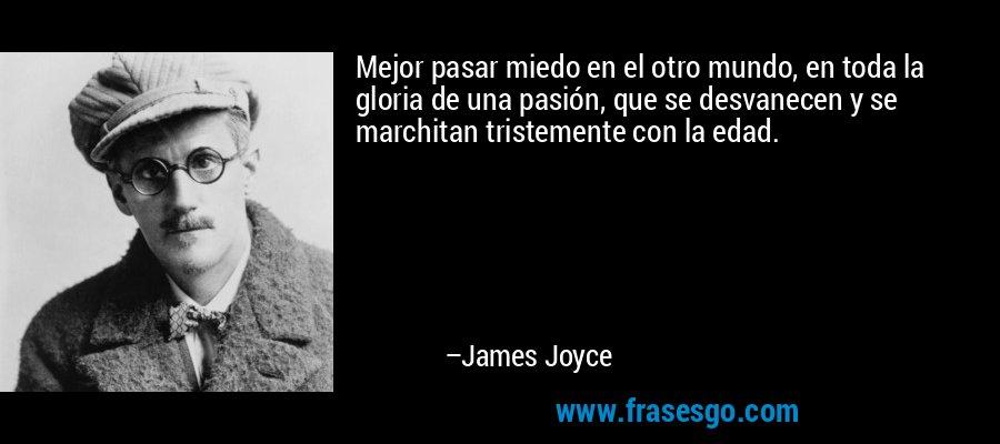 Mejor pasar miedo en el otro mundo, en toda la gloria de una pasión, que se desvanecen y se marchitan tristemente con la edad. – James Joyce