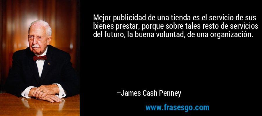 Mejor publicidad de una tienda es el servicio de sus bienes prestar, porque sobre tales resto de servicios del futuro, la buena voluntad, de una organización. – James Cash Penney