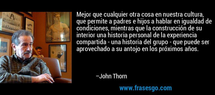 Mejor que cualquier otra cosa en nuestra cultura, que permite a padres e hijos a hablar en igualdad de condiciones, mientras que la construcción de su interior una historia personal de la experiencia compartida - una historia del grupo - que puede ser aprovechado a su antojo en los próximos años. – John Thorn