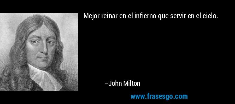 Mejor reinar en el infierno que servir en el cielo. – John Milton