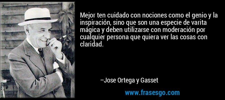 Mejor ten cuidado con nociones como el genio y la inspiración, sino que son una especie de varita mágica y deben utilizarse con moderación por cualquier persona que quiera ver las cosas con claridad. – Jose Ortega y Gasset