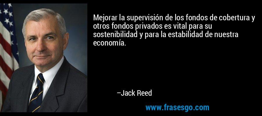 Mejorar la supervisión de los fondos de cobertura y otros fondos privados es vital para su sostenibilidad y para la estabilidad de nuestra economía. – Jack Reed