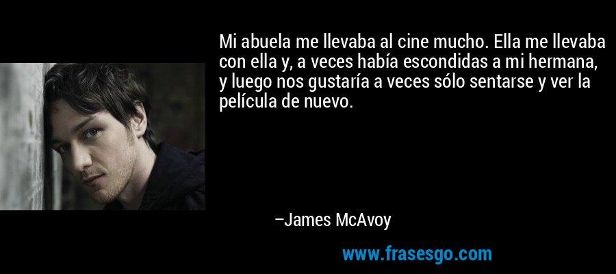 Mi abuela me llevaba al cine mucho. Ella me llevaba con ella y, a veces había escondidas a mi hermana, y luego nos gustaría a veces sólo sentarse y ver la película de nuevo. – James McAvoy