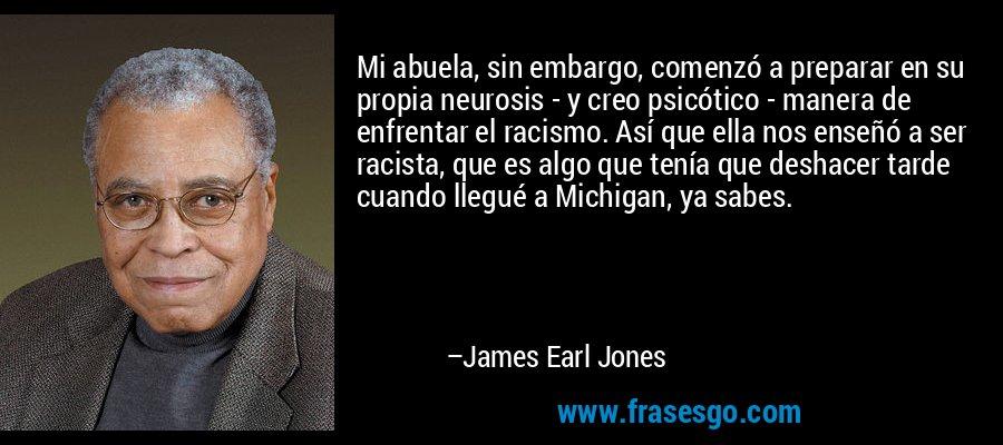 Mi abuela, sin embargo, comenzó a preparar en su propia neurosis - y creo psicótico - manera de enfrentar el racismo. Así que ella nos enseñó a ser racista, que es algo que tenía que deshacer tarde cuando llegué a Michigan, ya sabes. – James Earl Jones