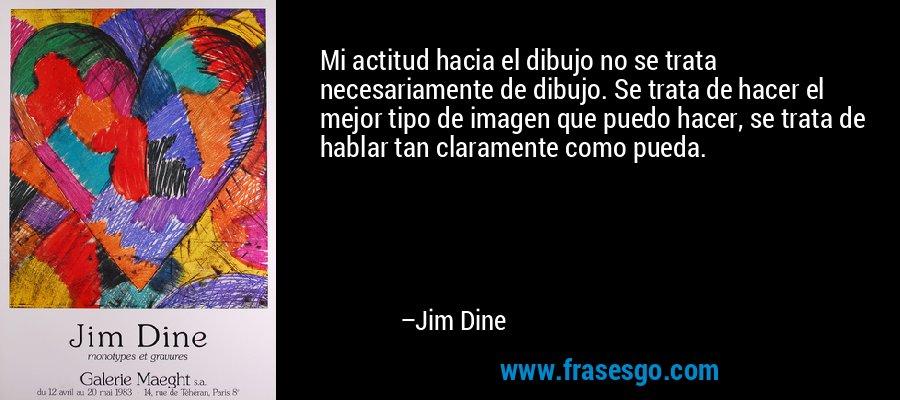 Mi actitud hacia el dibujo no se trata necesariamente de dibujo. Se trata de hacer el mejor tipo de imagen que puedo hacer, se trata de hablar tan claramente como pueda. – Jim Dine