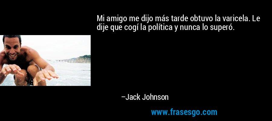 Mi amigo me dijo más tarde obtuvo la varicela. Le dije que cogí la política y nunca lo superó. – Jack Johnson