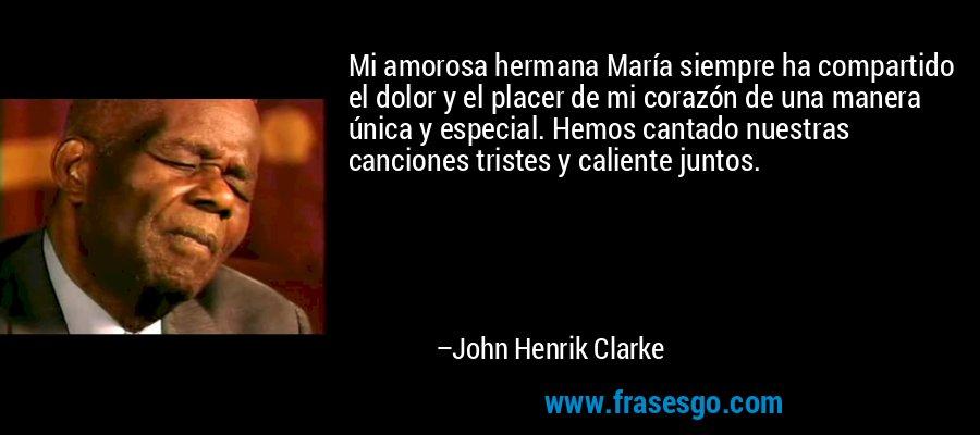 Mi amorosa hermana María siempre ha compartido el dolor y el placer de mi corazón de una manera única y especial. Hemos cantado nuestras canciones tristes y caliente juntos. – John Henrik Clarke