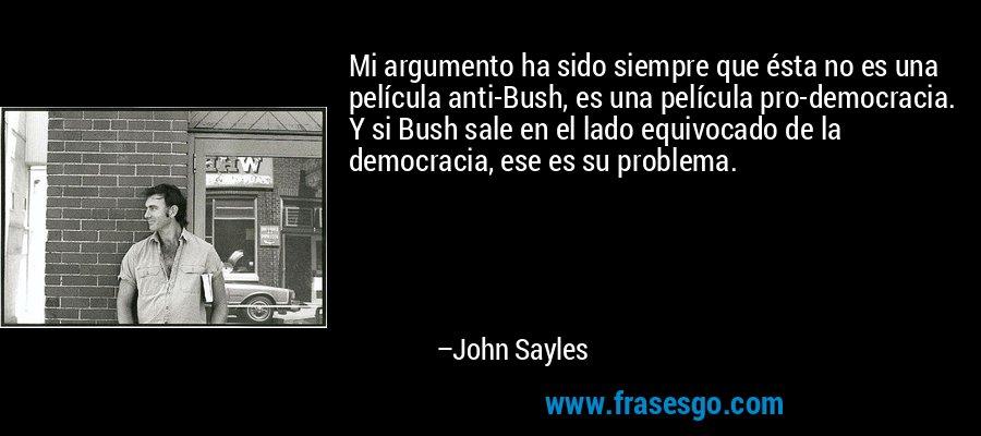 Mi argumento ha sido siempre que ésta no es una película anti-Bush, es una película pro-democracia. Y si Bush sale en el lado equivocado de la democracia, ese es su problema. – John Sayles