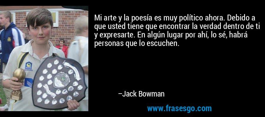 Mi arte y la poesía es muy político ahora. Debido a que usted tiene que encontrar la verdad dentro de ti y expresarte. En algún lugar por ahí, lo sé, habrá personas que lo escuchen. – Jack Bowman