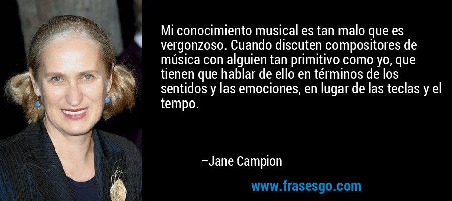 Mi conocimiento musical es tan malo que es vergonzoso. Cuando discuten compositores de música con alguien tan primitivo como yo, que tienen que hablar de ello en términos de los sentidos y las emociones, en lugar de las teclas y el tempo. – Jane Campion