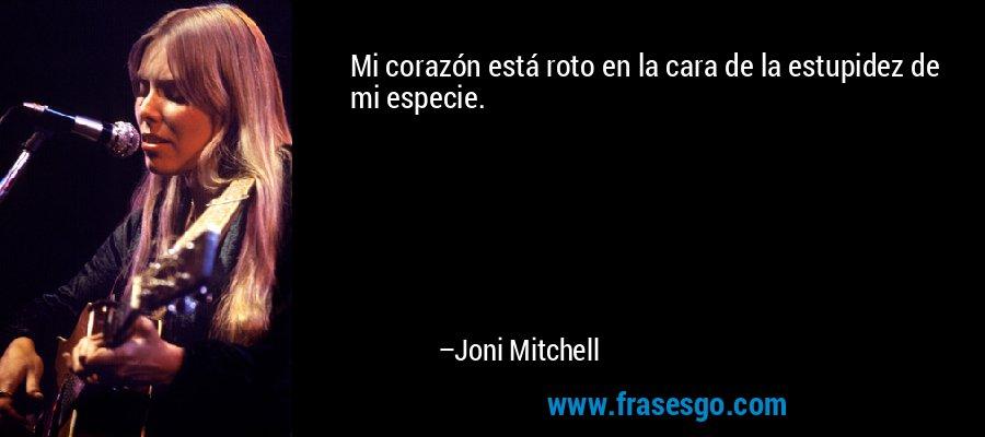 Mi corazón está roto en la cara de la estupidez de mi especie. – Joni Mitchell