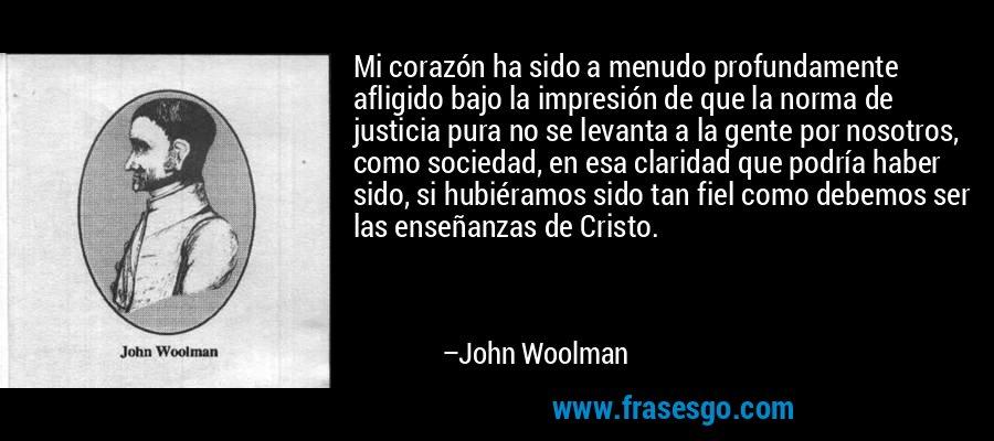 Mi corazón ha sido a menudo profundamente afligido bajo la impresión de que la norma de justicia pura no se levanta a la gente por nosotros, como sociedad, en esa claridad que podría haber sido, si hubiéramos sido tan fiel como debemos ser las enseñanzas de Cristo. – John Woolman