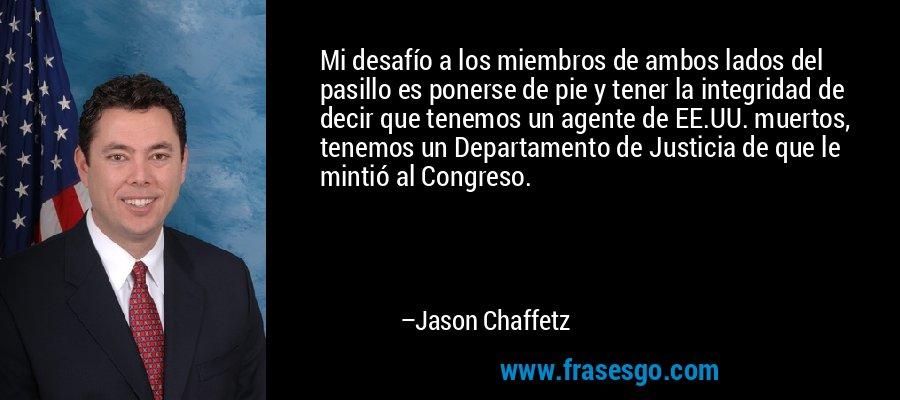 Mi desafío a los miembros de ambos lados del pasillo es ponerse de pie y tener la integridad de decir que tenemos un agente de EE.UU. muertos, tenemos un Departamento de Justicia de que le mintió al Congreso. – Jason Chaffetz