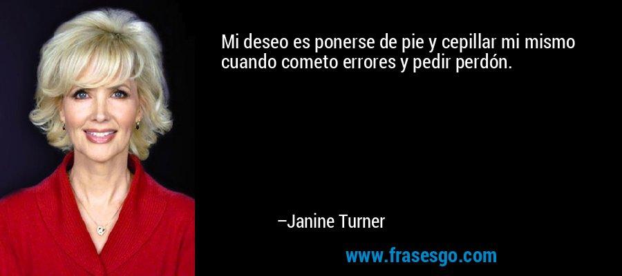 Mi deseo es ponerse de pie y cepillar mi mismo cuando cometo errores y pedir perdón. – Janine Turner