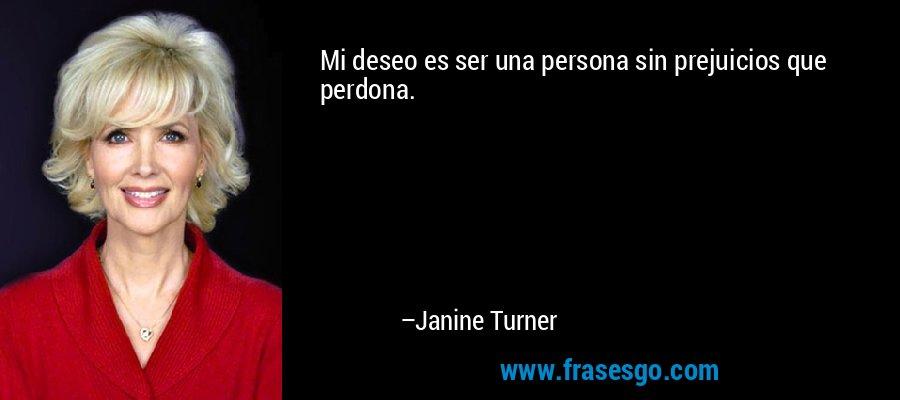 Mi deseo es ser una persona sin prejuicios que perdona. – Janine Turner