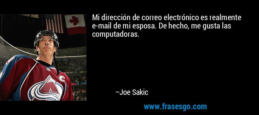 Mi dirección de correo electrónico es realmente e-mail de mi esposa. De hecho, me gusta las computadoras. – Joe Sakic
