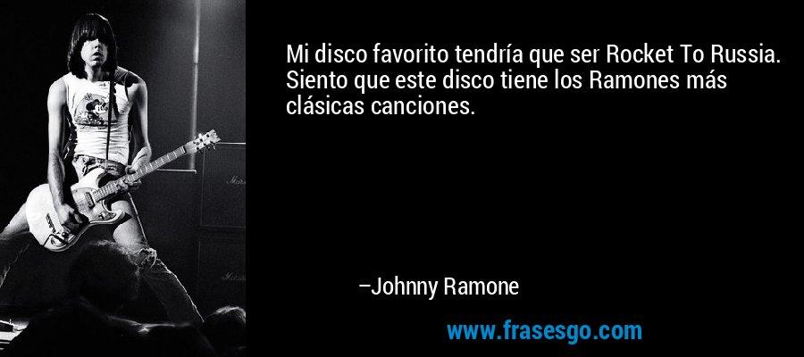 Mi disco favorito tendría que ser Rocket To Russia. Siento que este disco tiene los Ramones más clásicas canciones. – Johnny Ramone