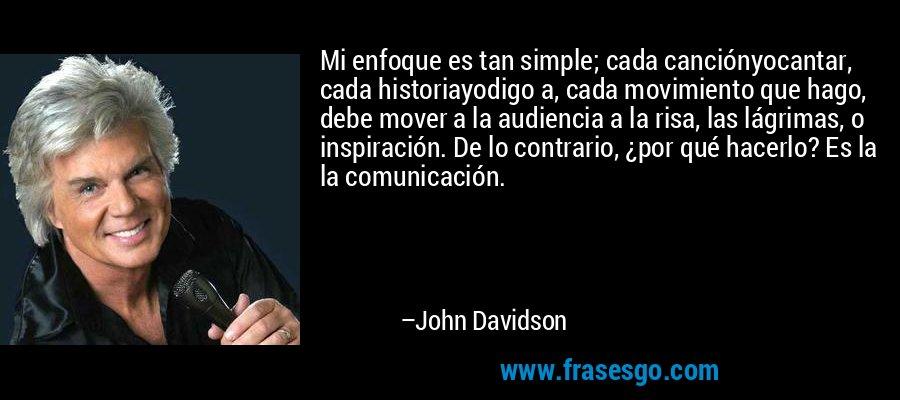 Mi enfoque es tan simple; cada canciónyocantar, cada historiayodigo a, cada movimiento que hago, debe mover a la audiencia a la risa, las lágrimas, o inspiración. De lo contrario, ¿por qué hacerlo? Es la la comunicación. – John Davidson