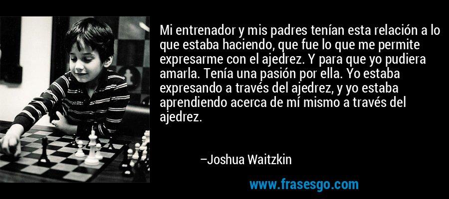Mi entrenador y mis padres tenían esta relación a lo que estaba haciendo, que fue lo que me permite expresarme con el ajedrez. Y para que yo pudiera amarla. Tenía una pasión por ella. Yo estaba expresando a través del ajedrez, y yo estaba aprendiendo acerca de mí mismo a través del ajedrez. – Joshua Waitzkin