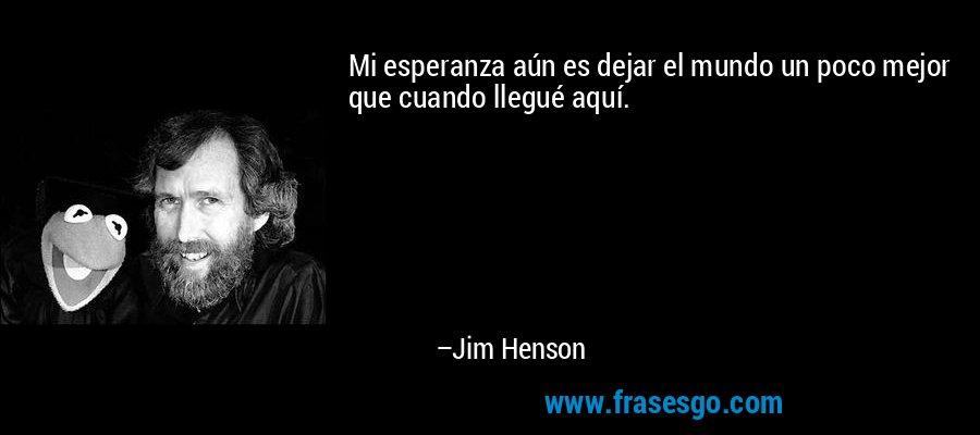 Mi esperanza aún es dejar el mundo un poco mejor que cuando llegué aquí. – Jim Henson