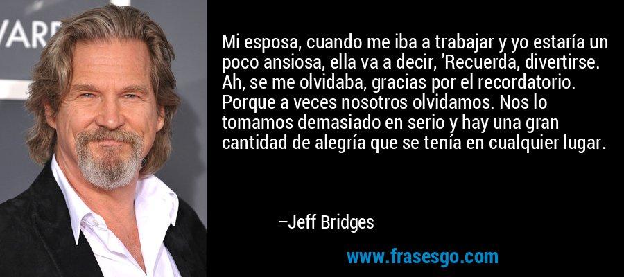 Mi esposa, cuando me iba a trabajar y yo estaría un poco ansiosa, ella va a decir, 'Recuerda, divertirse. Ah, se me olvidaba, gracias por el recordatorio. Porque a veces nosotros olvidamos. Nos lo tomamos demasiado en serio y hay una gran cantidad de alegría que se tenía en cualquier lugar. – Jeff Bridges