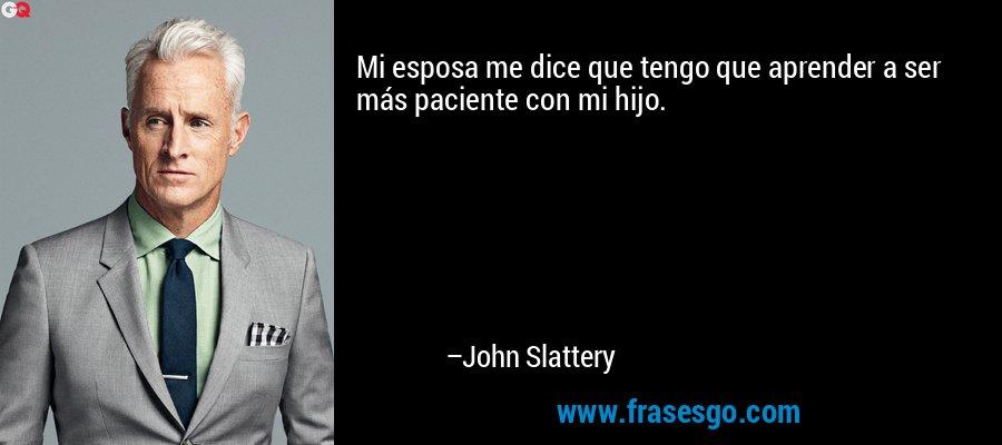 Mi esposa me dice que tengo que aprender a ser más paciente con mi hijo. – John Slattery