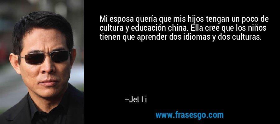 Mi esposa quería que mis hijos tengan un poco de cultura y educación china. Ella cree que los niños tienen que aprender dos idiomas y dos culturas. – Jet Li