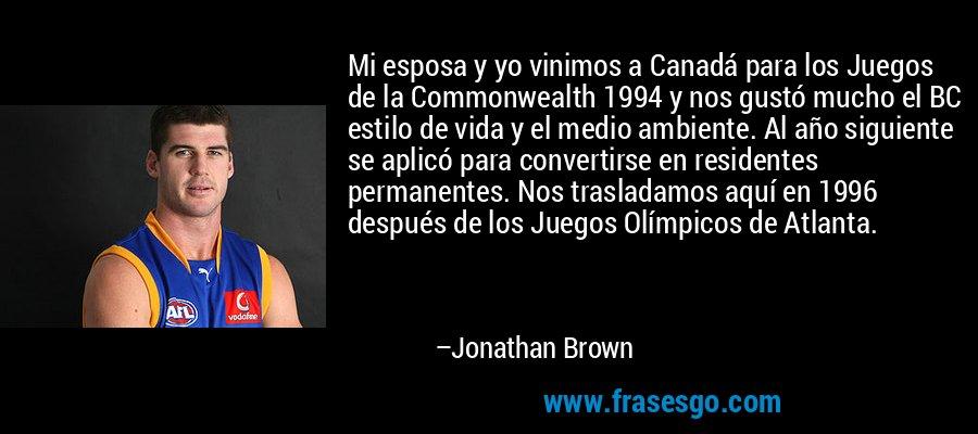 Mi esposa y yo vinimos a Canadá para los Juegos de la Commonwealth 1994 y nos gustó mucho el BC estilo de vida y el medio ambiente. Al año siguiente se aplicó para convertirse en residentes permanentes. Nos trasladamos aquí en 1996 después de los Juegos Olímpicos de Atlanta. – Jonathan Brown