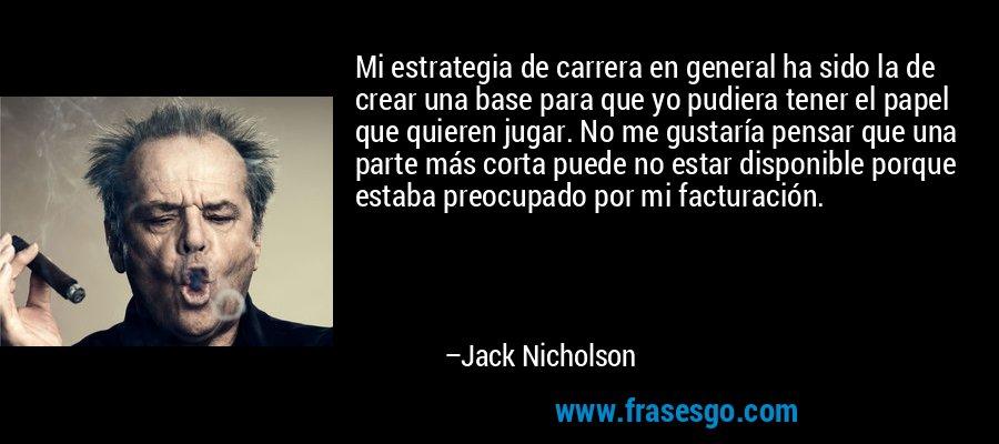 Mi estrategia de carrera en general ha sido la de crear una base para que yo pudiera tener el papel que quieren jugar. No me gustaría pensar que una parte más corta puede no estar disponible porque estaba preocupado por mi facturación. – Jack Nicholson