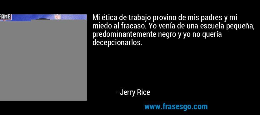Mi ética de trabajo provino de mis padres y mi miedo al fracaso. Yo venía de una escuela pequeña, predominantemente negro y yo no quería decepcionarlos. – Jerry Rice