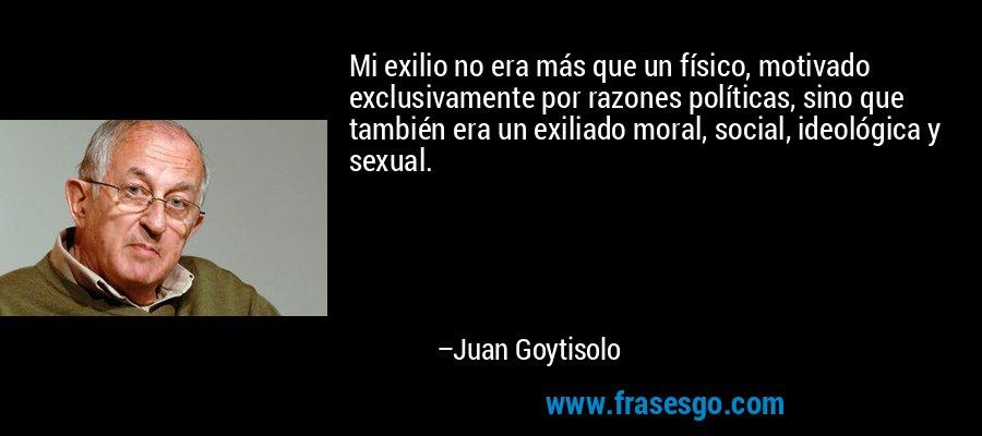 Mi exilio no era más que un físico, motivado exclusivamente por razones políticas, sino que también era un exiliado moral, social, ideológica y sexual. – Juan Goytisolo