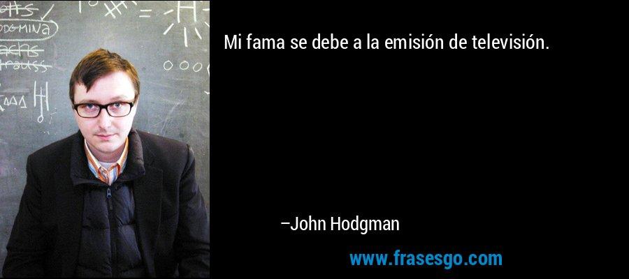 Mi fama se debe a la emisión de televisión. – John Hodgman