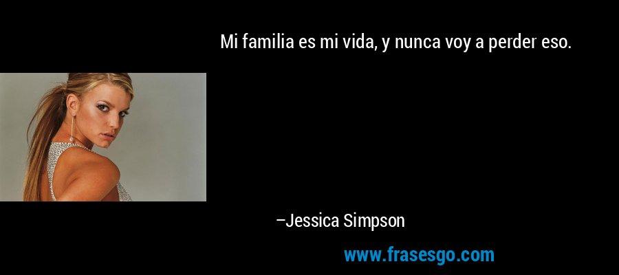 Mi familia es mi vida, y nunca voy a perder eso. – Jessica Simpson